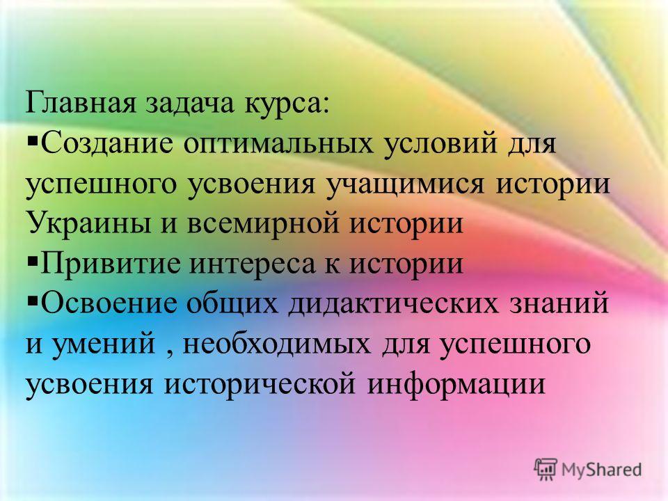 Главная задача курса: Создание оптимальных условий для успешного усвоения учащимися истории Украины и всемирной истории Привитие интереса к истории Освоение общих дидактических знаний и умений, необходимых для успешного усвоения исторической информац