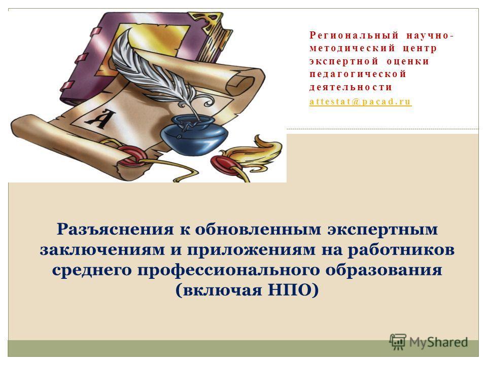 Региональный научно- методический центр экспертной оценки педагогической деятельности attestat@pacad.ru Разъяснения к обновленным экспертным заключениям и приложениям на работников среднего профессионального образования (включая НПО)