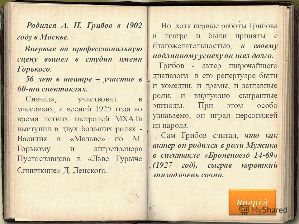 Родился А. Н. Грибов в 1902 году в Москве. Впервые на профессиональную сцену вышел в студии имени Горького. 56 лет в театре – участие в 60-ти спектаклях. Сначала, участвовал в массовках, а весной 1925 года во время летних гастролей МХАТа выступил в д