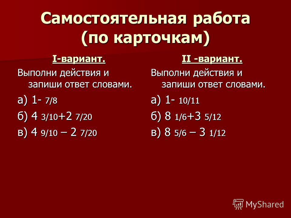 Самостоятельная работа (по карточкам) I-вариант. Выполни действия и запиши ответ словами. а) 1- 7/8 б) 4 3/10 +2 7/20 в) 4 9/10 – 2 7/20 II -вариант. Выполни действия и запиши ответ словами. а) 1- 10/11 б) 8 1/6 +3 5/12 в) 8 5/6 – 3 1/12