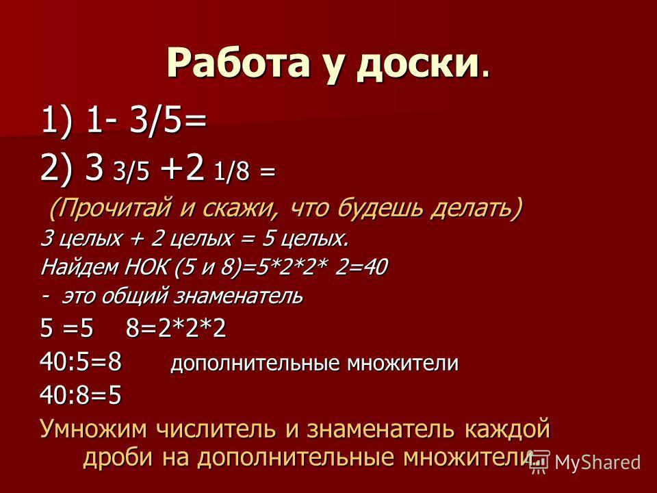 Работа у доски. 1) 1- 3/5= 2) 3 3/5 +2 1/8 = (Прочитай и скажи, что будешь делать) (Прочитай и скажи, что будешь делать) 3 целых + 2 целых = 5 целых. Найдем НОК (5 и 8)=5*2*2* 2=40 - это общий знаменатель 5 =5 8=2*2*2 40:5=8 дополнительные множители