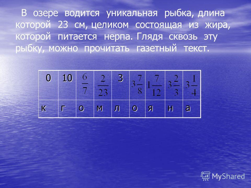В озере водится уникальная рыбка, длина которой 23 см, целиком состоящая из жира, которой питается нерпа. Глядя сквозь эту рыбку, можно прочитать газетный текст. 0103 кгомлояна