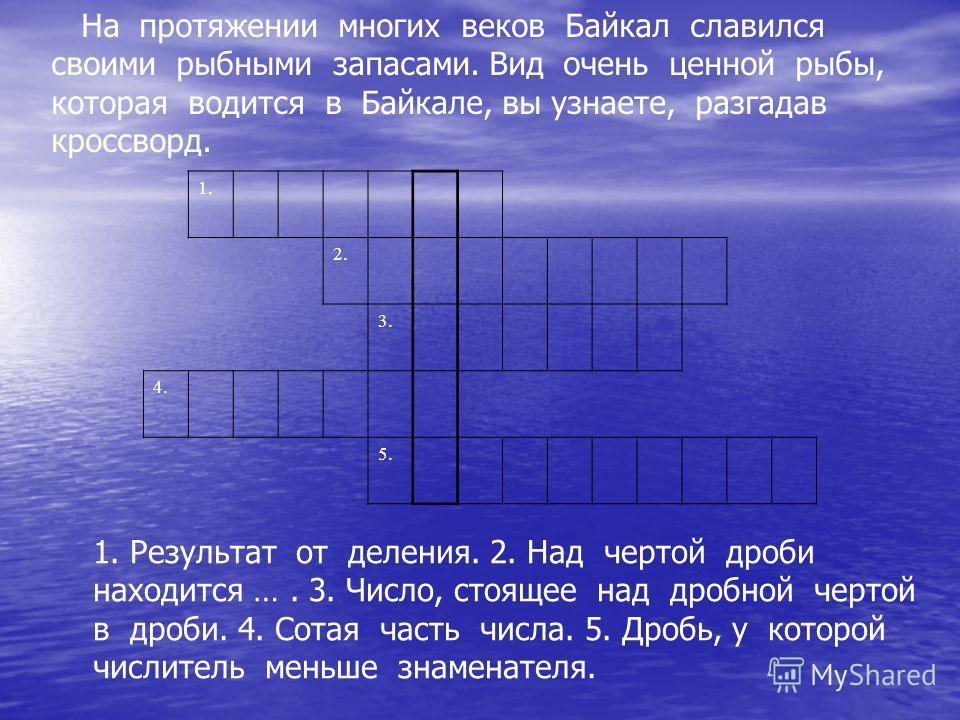 На протяжении многих веков Байкал славился своими рыбными запасами. Вид очень ценной рыбы, которая водится в Байкале, вы узнаете, разгадав кроссворд. 1. 2. 3. 4. 5. 1. Результат от деления. 2. Над чертой дроби находится …. 3. Число, стоящее над дробн