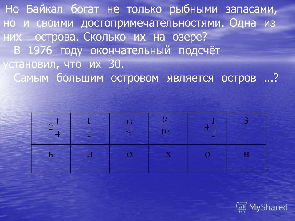 Но Байкал богат не только рыбными запасами, но и своими достопримечательностями. Одна из них – острова. Сколько их на озере? В 1976 году окончательный подсчёт установил, что их 30. Самым большим островом является остров …? 3 ьлохон