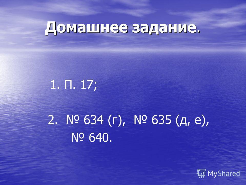 Домашнее задание. 1. П. 17; 2. 634 (г), 635 (д, е), 640.