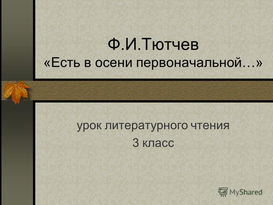 Ф.И.Тютчев «Есть в осени первоначальной…» урок литературного чтения 3 класс