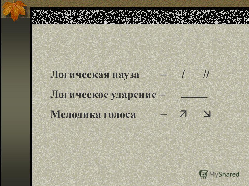 Логическая пауза – / // Логическое ударение – Мелодика голоса –