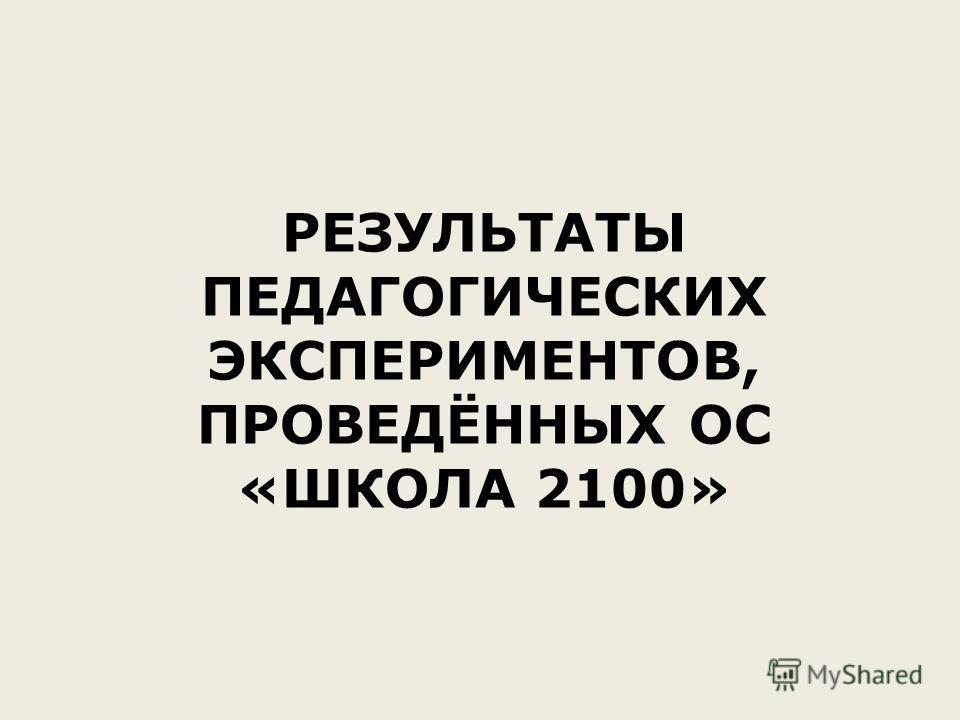 РЕЗУЛЬТАТЫ ПЕДАГОГИЧЕСКИХ ЭКСПЕРИМЕНТОВ, ПРОВЕДЁННЫХ ОС «ШКОЛА 2100»