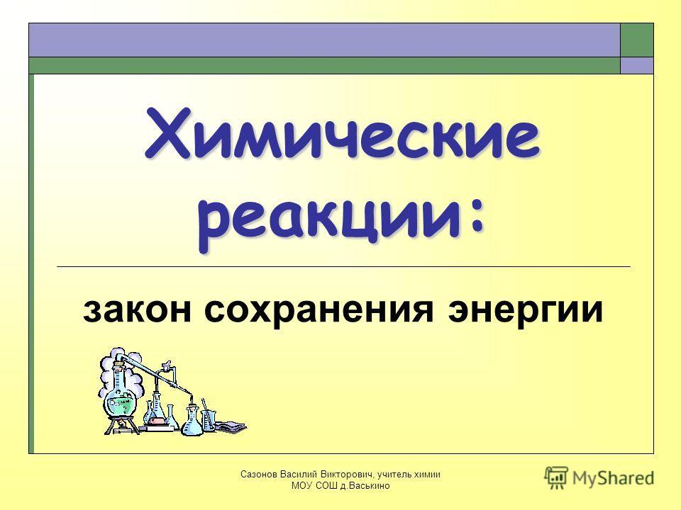Химические реакции: закон сохранения энергии Сазонов Василий Викторович, учитель химии МОУ СОШ д.Васькино