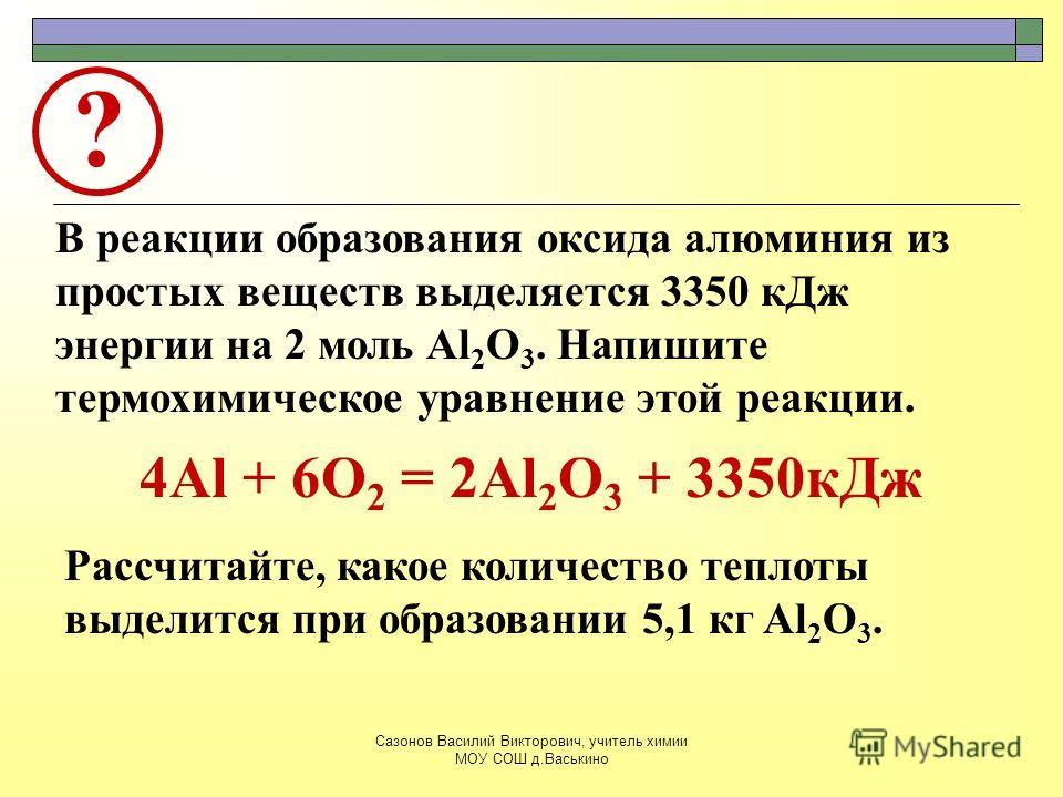 ? В реакции образования оксида алюминия из простых веществ выделяется 3350 кДж энергии на 2 моль Al 2 O 3. Напишите термохимическое уравнение этой реакции. Рассчитайте, какое количество теплоты выделится при образовании 5,1 кг Al 2 O 3. 4Al + 6O 2 =