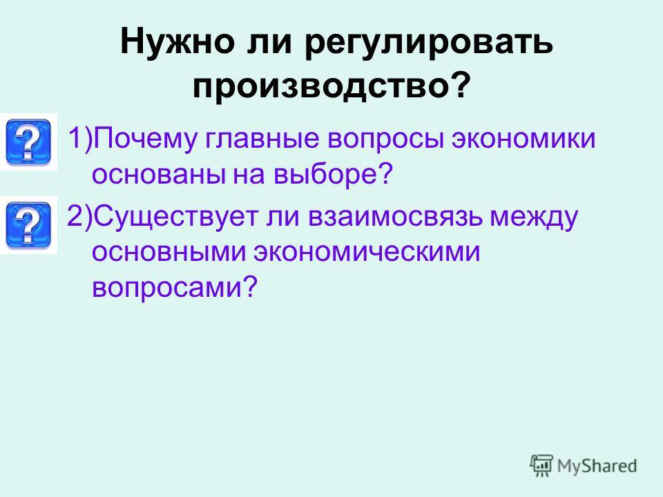 Нужно ли регулировать производство? 1)Почему главные вопросы экономики основаны на выборе? 2)Существует ли взаимосвязь между основными экономическими вопросами?