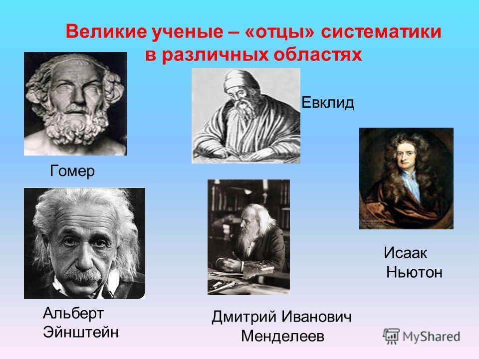 Великие ученые – «отцы» систематики в различных областях Гомер Евклид Альберт Эйнштейн Дмитрий Иванович Менделеев Исаак Ньютон