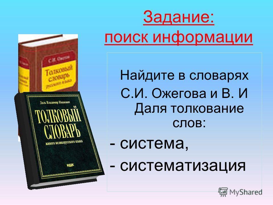 Задание: поиск информации Найдите в словарях С.И. Ожегова и В. И Даля толкование слов: - система, - систематизация