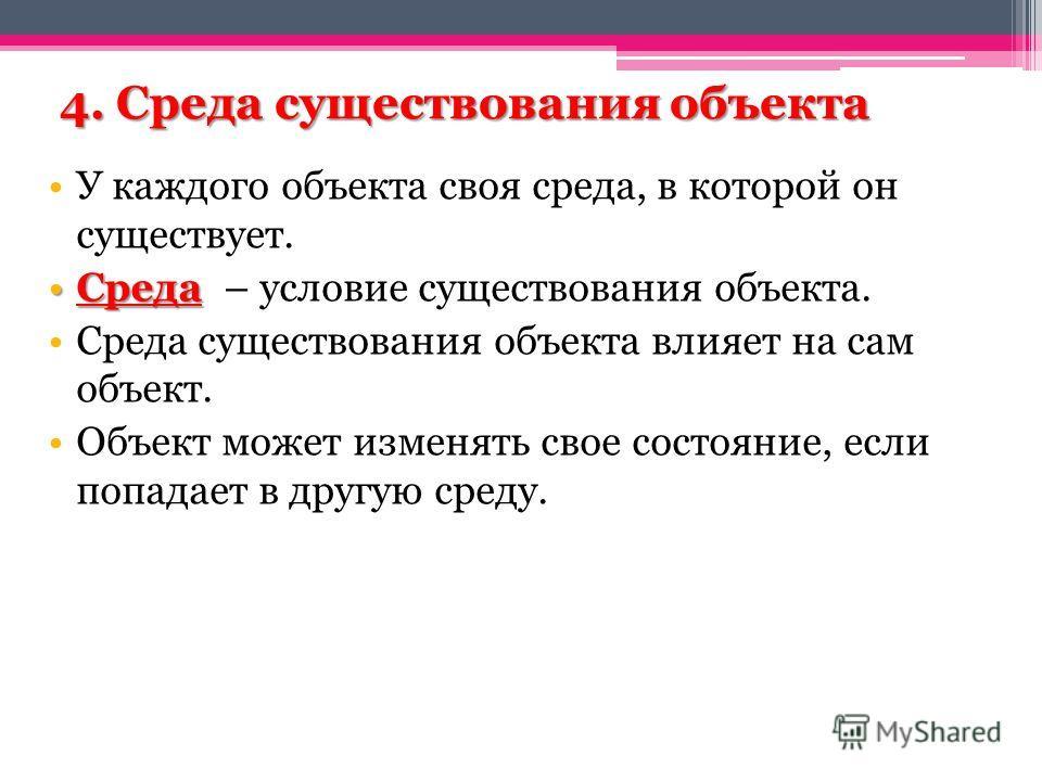 4. Среда существования объекта У каждого объекта своя среда, в которой он существует. СредаСреда – условие существования объекта. Среда существования объекта влияет на сам объект. Объект может изменять свое состояние, если попадает в другую среду.