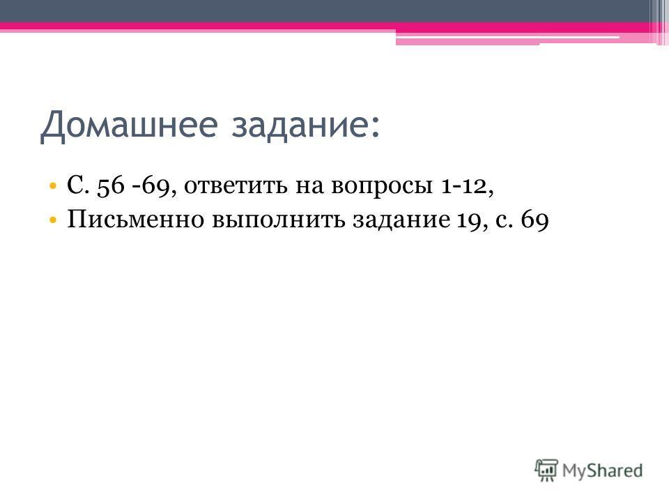 Домашнее задание: С. 56 -69, ответить на вопросы 1-12, Письменно выполнить задание 19, с. 69