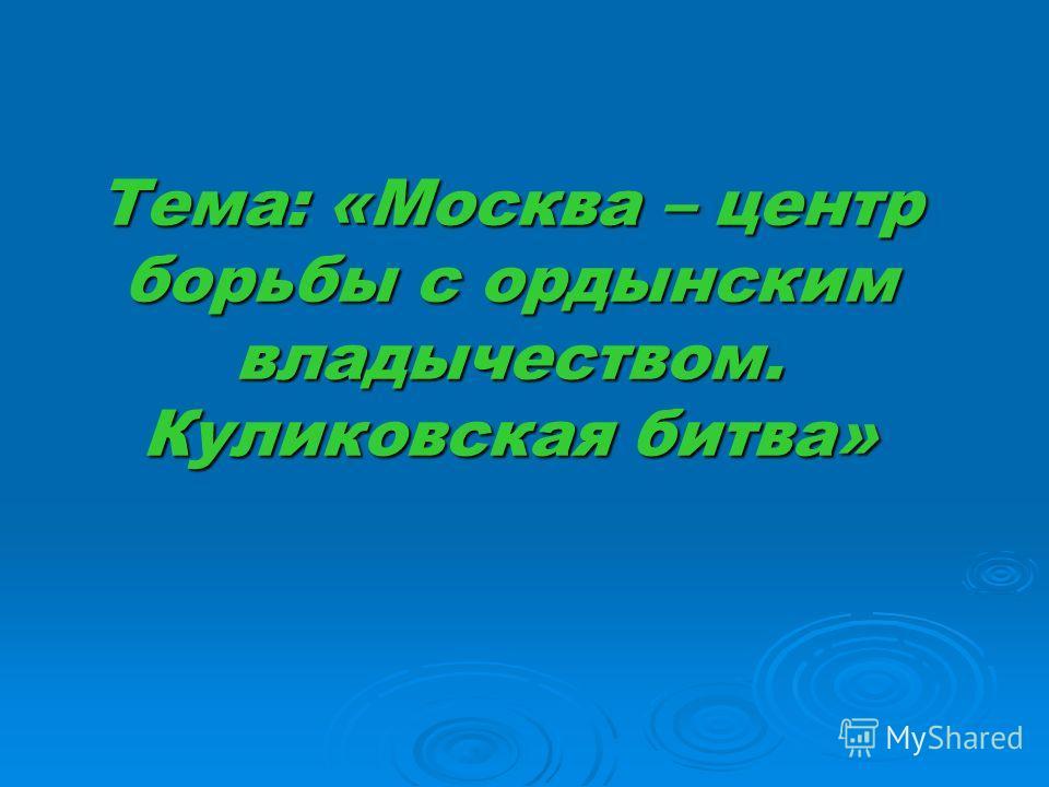 Тема: «Москва – центр борьбы с ордынским владычеством. Куликовская битва»
