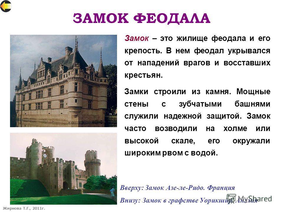 ЗАМОК ФЕОДАЛА Жирнова Т.Г., 2011г. Замок – это жилище феодала и его крепость. В нем феодал укрывался от нападений врагов и восставших крестьян. Замки строили из камня. Мощные стены с зубчатыми башнями служили надежной защитой. Замок часто возводили н