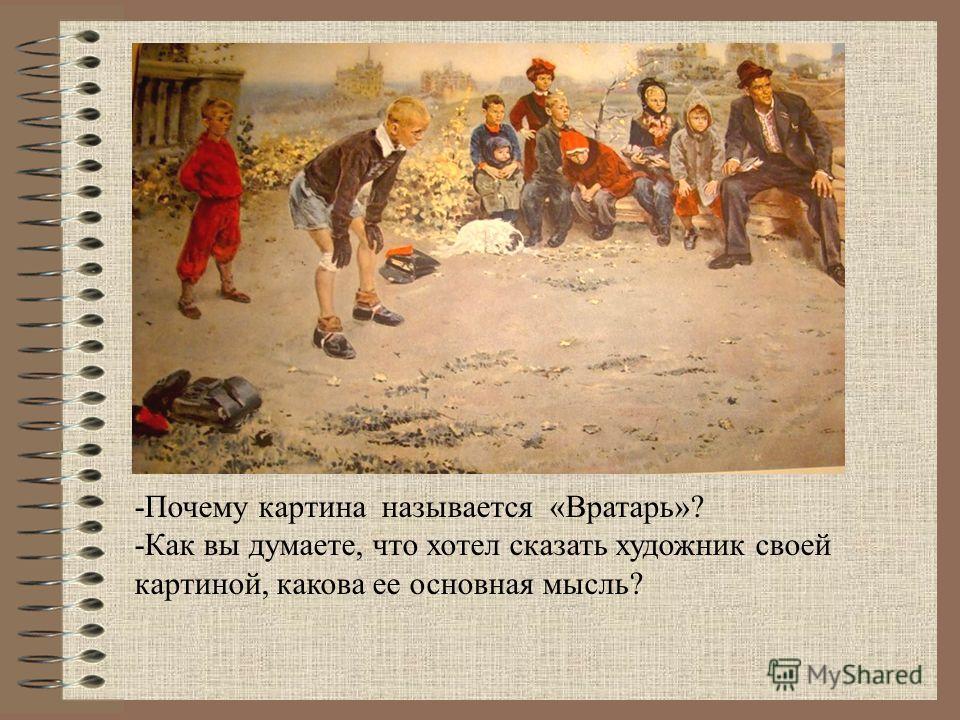 -Почему картина называется «Вратарь»? -Как вы думаете, что хотел сказать художник своей картиной, какова ее основная мысль?