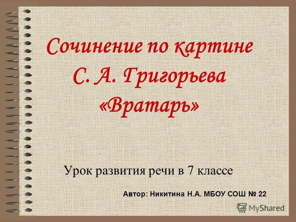 Сочинение по картине С. А. Григорьева «Вратарь» Урок развития речи в 7 классе Автор: Никитина Н.А. МБОУ СОШ 22