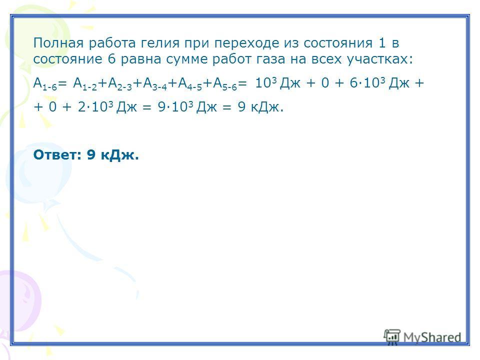 Полная работа гелия при переходе из состояния 1 в состояние 6 равна сумме работ газа на всех участках: А 1-6 = А 1-2 +А 2-3 +А 3-4 +А 4-5 +А 5-6 = 10 3 Дж + 0 + 6·10 3 Дж + + 0 + 2·10 3 Дж = 9·10 3 Дж = 9 кДж. Ответ: 9 кДж.