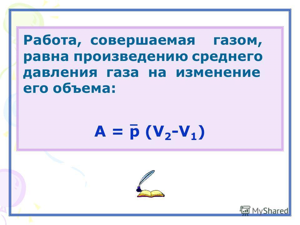 А = p (V 2 -V 1 ) Работа, совершаемая газом, равна произведению среднего давления газа на изменение его объема: