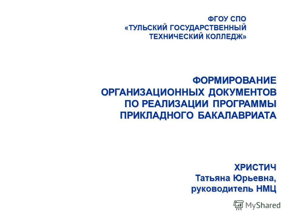 ФГОУ СПО «ТУЛЬСКИЙ ГОСУДАРСТВЕННЫЙ ТЕХНИЧЕСКИЙ КОЛЛЕДЖ» ХРИСТИЧ Татьяна Юрьевна, руководитель НМЦ ФОРМИРОВАНИЕ ОРГАНИЗАЦИОННЫХ ДОКУМЕНТОВ ПО РЕАЛИЗАЦИИ ПРОГРАММЫ ПРИКЛАДНОГО БАКАЛАВРИАТА