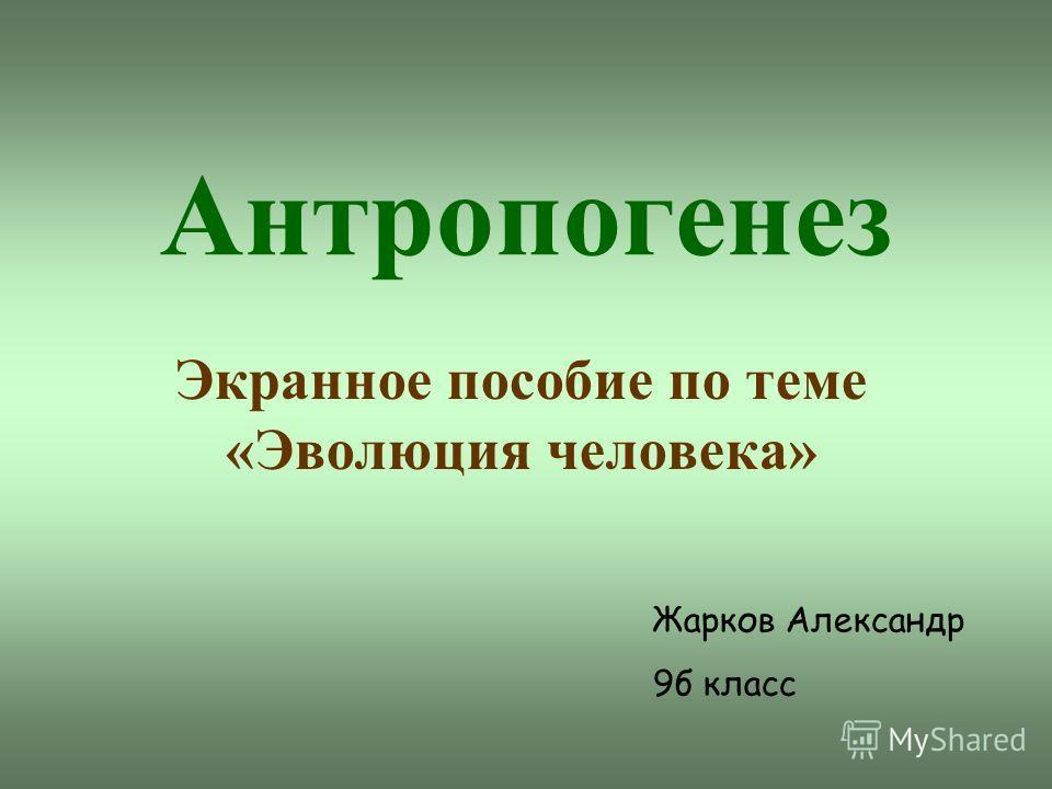 Антропогенез Экранное пособие по теме «Эволюция человека» Жарков Александр 9б класс