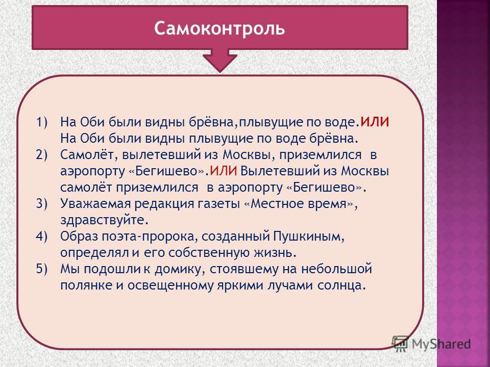 1)На Оби были видны брёвна,плывущие по воде.ИЛИ На Оби были видны плывущие по воде брёвна. 2)Самолёт, вылетевший из Москвы, приземлился в аэропорту «Бегишево».ИЛИ Вылетевший из Москвы самолёт приземлился в аэропорту «Бегишево». 3)Уважаемая редакция г