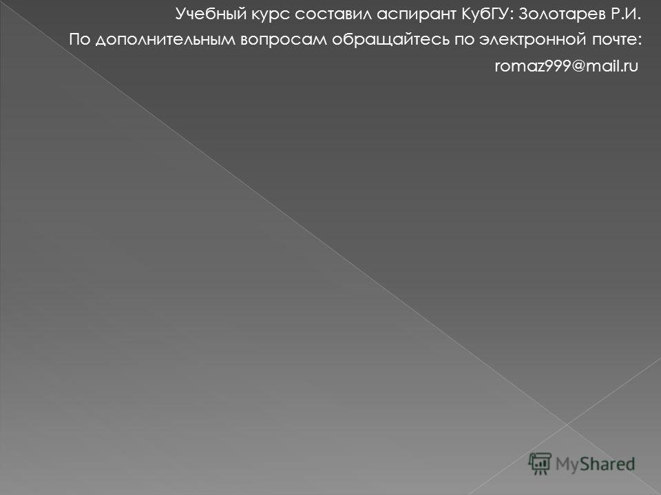 Учебный курс составил аспирант КубГУ: Золотарев Р.И. По дополнительным вопросам обращайтесь по электронной почте: romaz999@mail.ru
