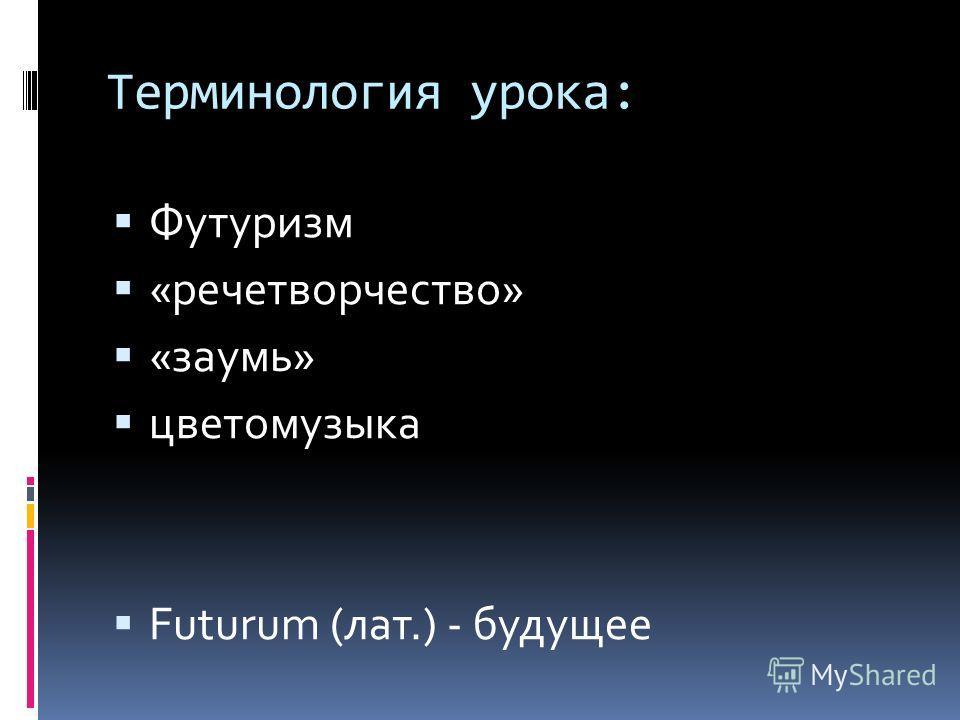 Терминология урока: Футуризм «речетворчество» «заумь» цветомузыка Futurum (лат.) - будущее