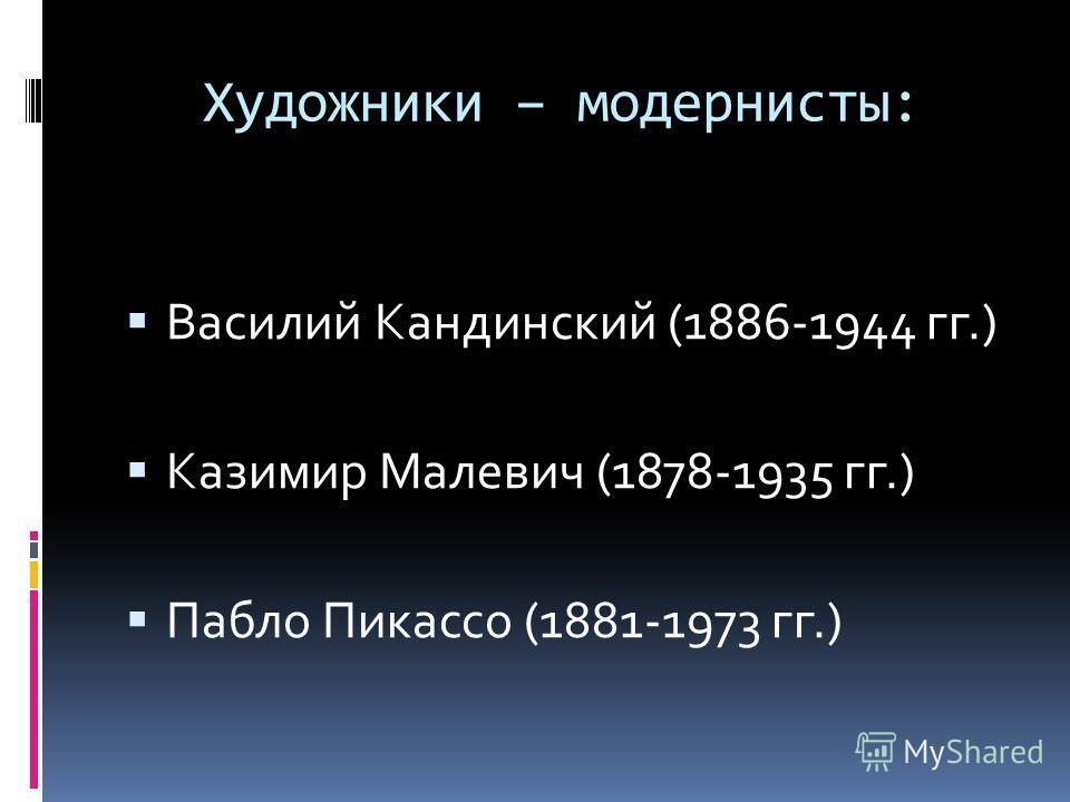 Художники – модернисты: Василий Кандинский (1886-1944 гг.) Казимир Малевич (1878-1935 гг.) Пабло Пикассо (1881-1973 гг.)