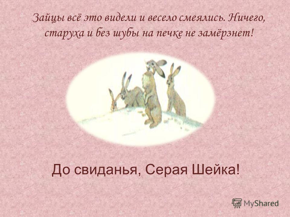 Зайцы всё это видели и весело смеялись. Ничего, старуха и без шубы на печке не замёрзнет! До свиданья, Серая Шейка!