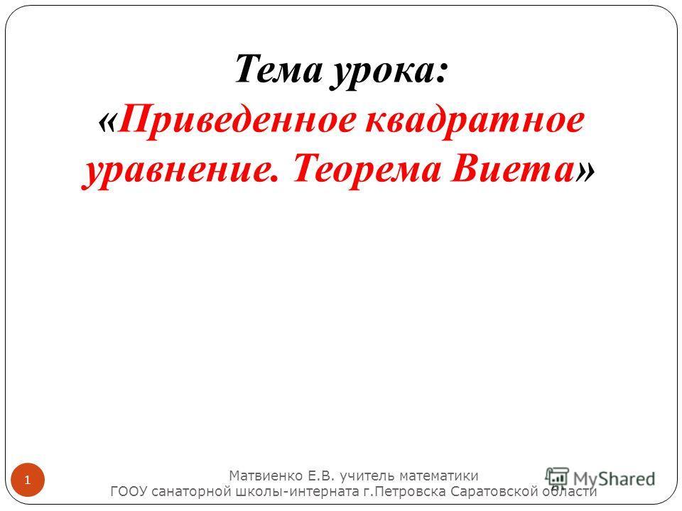 Тема урока: «Приведенное квадратное уравнение. Теорема Виета» Матвиенко Е. В. учитель математики ГООУ санаторной школы - интерната г. Петровска Саратовской области 1