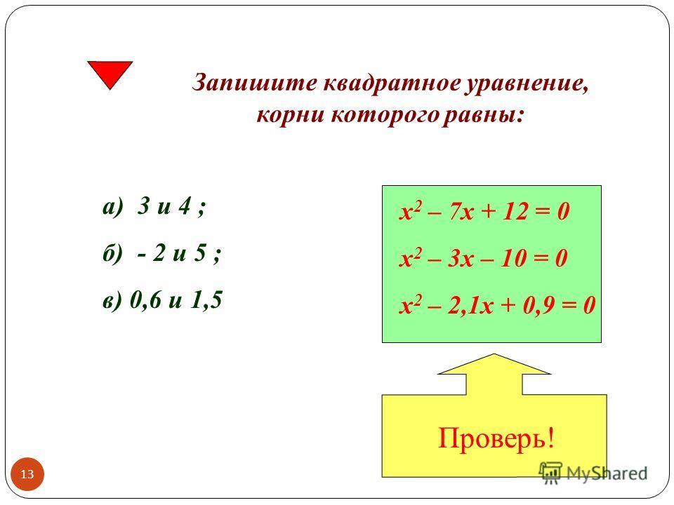 Запишите квадратное уравнение, корни которого равны: а) 3 и 4 ; б) - 2 и 5 ; в) 0,6 и 1,5 х 2 – 7х + 12 = 0 х 2 – 3х – 10 = 0 х 2 – 2,1х + 0,9 = 0 Проверь! 13