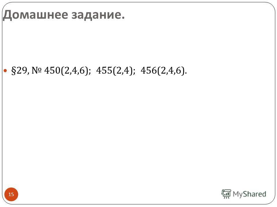 15 Домашнее задание. §29, 450(2,4,6); 455(2,4); 456(2,4,6).