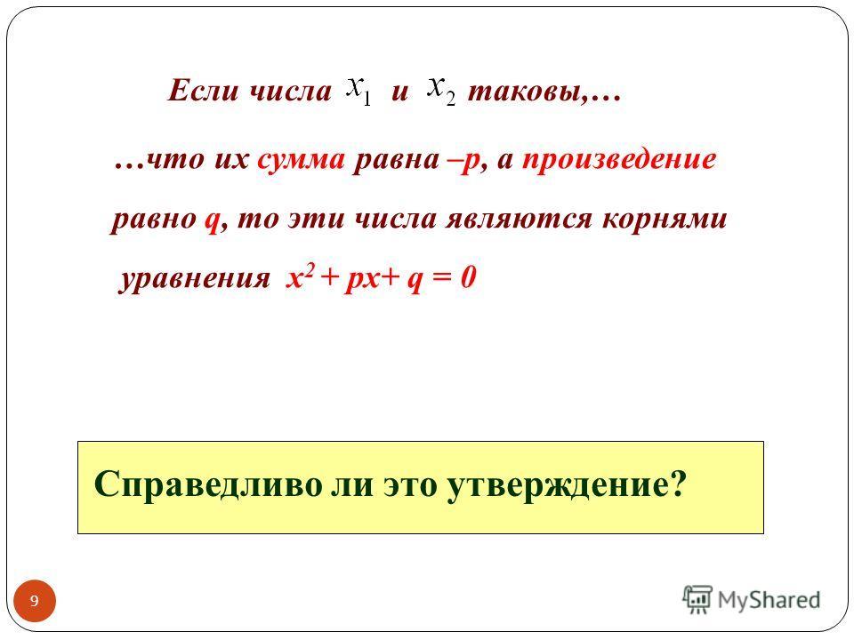 Если числа и таковы,… …что их сумма равна –р, а произведение равно q, то эти числа являются корнями уравнения х 2 + рх+ q = 0 Справедливо ли это утверждение? 9
