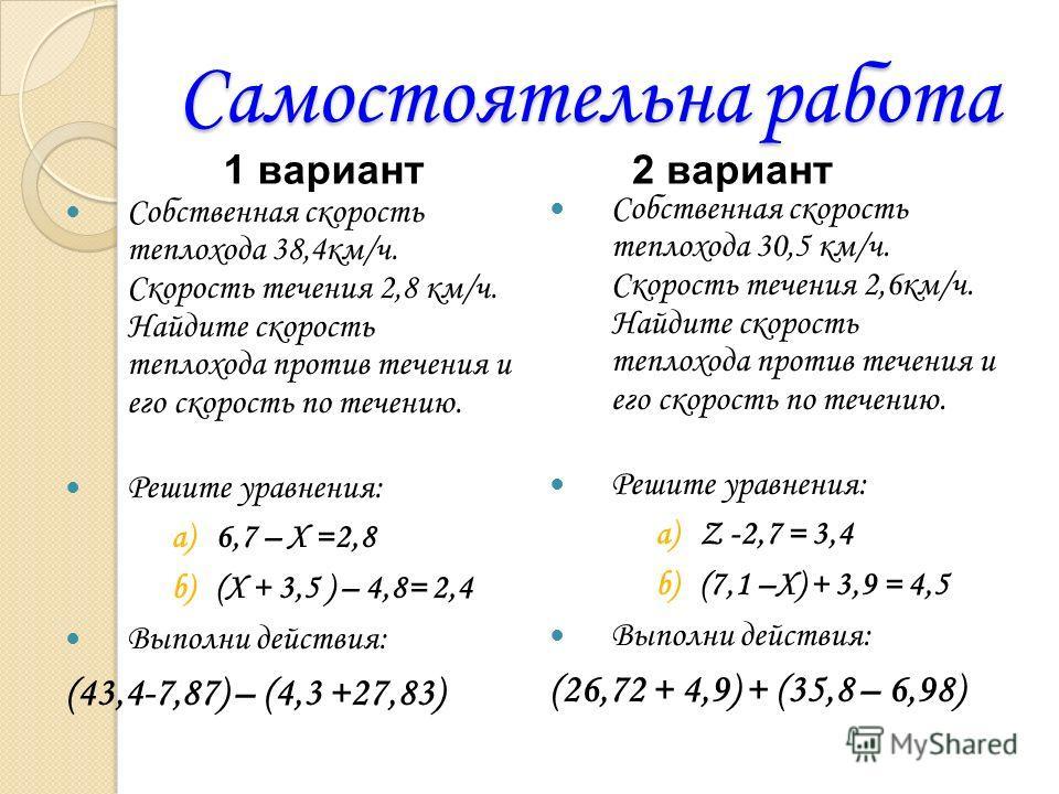 Самостоятельна работа Собственная скорость теплохода 38,4км/ч. Скорость течения 2,8 км/ч. Найдите скорость теплохода против течения и его скорость по течению. Решите уравнения: a)6,7 – X =2,8 b)(X + 3,5 ) – 4,8= 2,4 Выполни действия: (43,4-7,87) – (4
