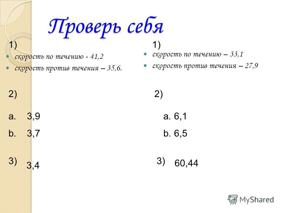 Проверь себя скорость по течению - 41,2 скорость против течения – 35,6. скорость по течению – 33,1 скорость против течения – 27,9 1) 2) 1) 2) a. 3,9 b. 3,7 a.6,1 b.6,5 3) 3,4 60,44