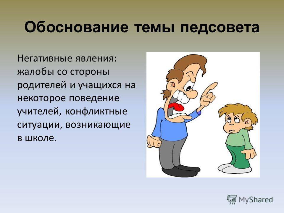 Обоснование темы педсовета Негативные явления: жалобы со стороны родителей и учащихся на некоторое поведение учителей, конфликтные ситуации, возникающие в школе.