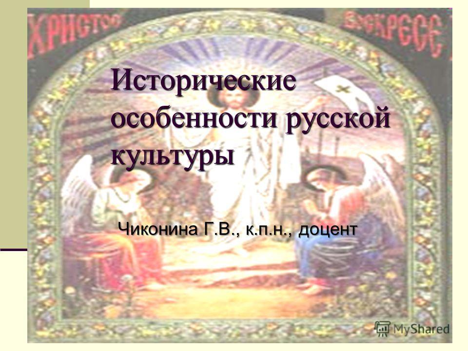 Исторические особенности русской культуры Чиконина Г.В., к.п.н., доцент