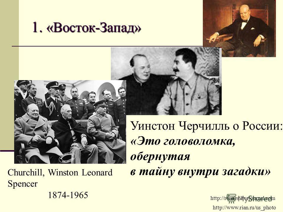 1. «Восток-Запад» http://rtemes.livejournal.com http://www.rian.ru/us_photo Churchill, Winston Leonard Spencer 1874-1965 Уинстон Черчилль о России: «Это головоломка, обернутая в тайну внутри загадки»
