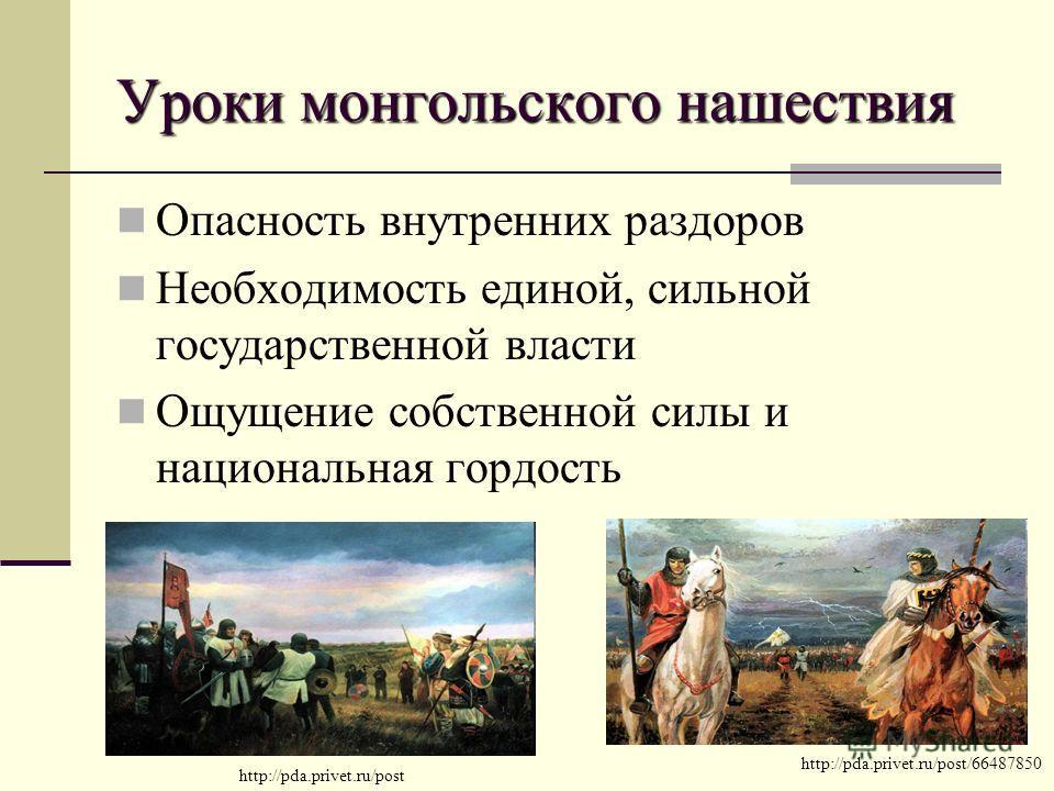 Уроки монгольского нашествия Опасность внутренних раздоров Необходимость единой, сильной государственной власти Ощущение собственной силы и национальная гордость http://pda.privet.ru/post/66487850 http://pda.privet.ru/post