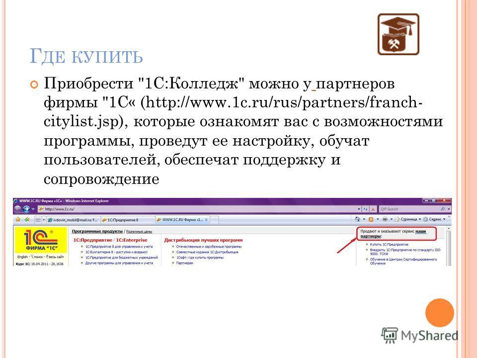 Г ДЕ КУПИТЬ Приобрести 1С:Колледж можно у партнеров фирмы 1С« (http://www.1c.ru/rus/partners/franch- citylist.jsp), которые ознакомят вас с возможностями программы, проведут ее настройку, обучат пользователей, обеспечат поддержку и сопровождение