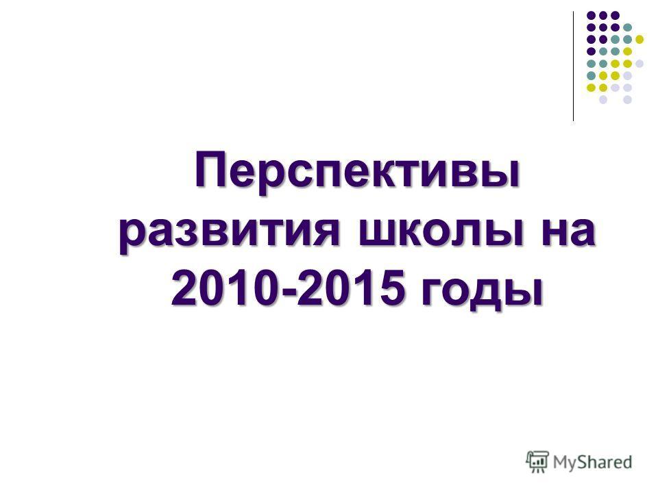 Перспективы развития школы на 2010-2015 годы