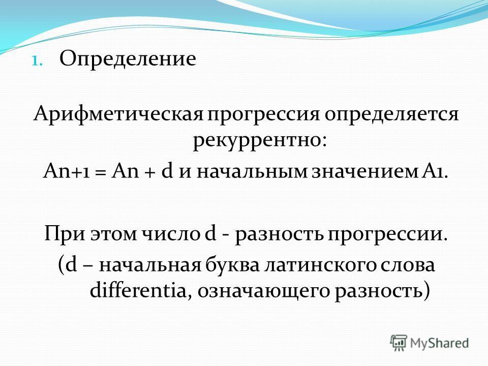 1. Определение Арифметическая прогрессия определяется рекуррентно: An+1 = An + d и начальным значением A1. При этом число d - разность прогрессии. (d – начальная буква латинского слова differentia, означающего разность)