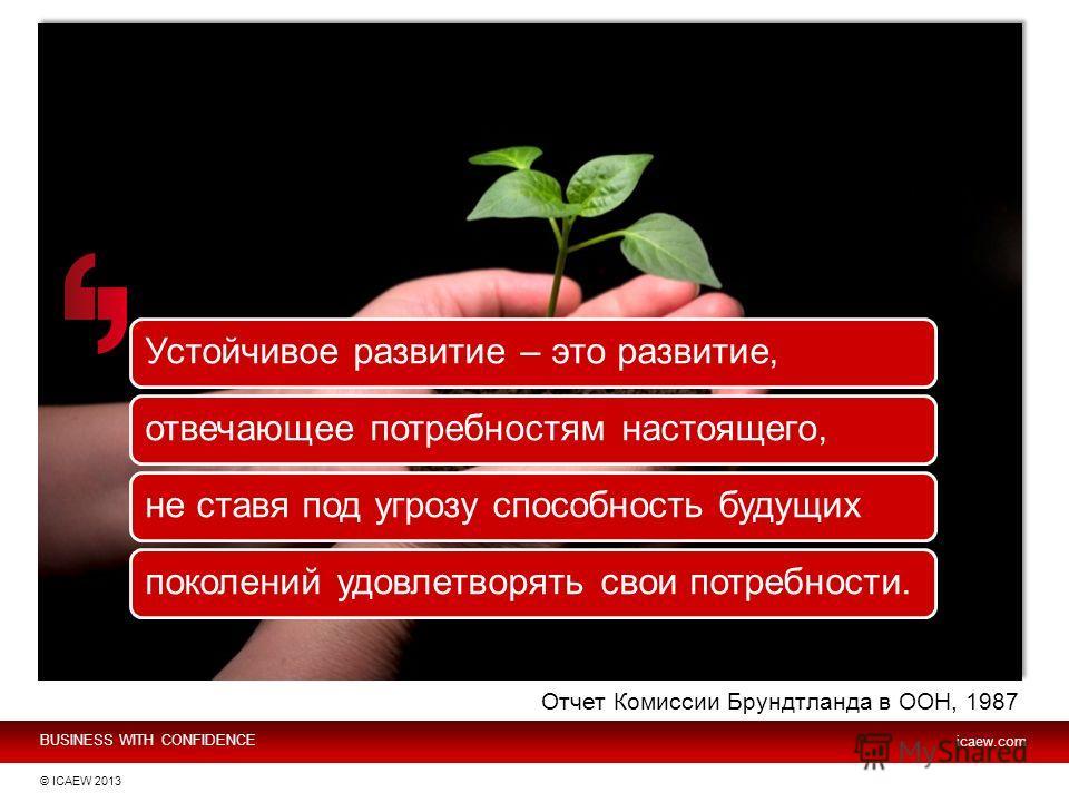 BUSINESS WITH CONFIDENCE icaew.com © ICAEW 2013 Устойчивое развитие – это развитие,отвечающее потребностям настоящего,не ставя под угрозу способность будущихпоколений удовлетворять свои потребности. Отчет Комиссии Брундтланда в ООН, 1987