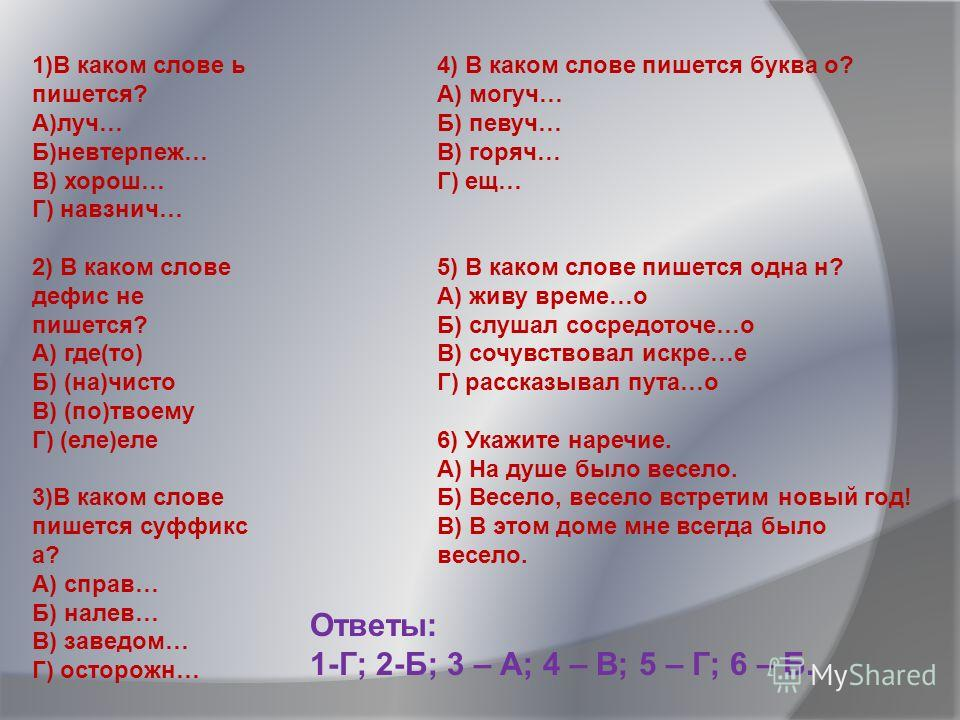 1)В каком слове ь пишется? А)луч… Б)невтерпеж… В) хорош… Г) навзнич… 2) В каком слове дефис не пишется? А) где(то) Б) (на)чисто В) (по)твоему Г) (еле)еле 3)В каком слове пишется суффикс а? А) справ… Б) налев… В) заведом… Г) осторожн… 4) В каком слове