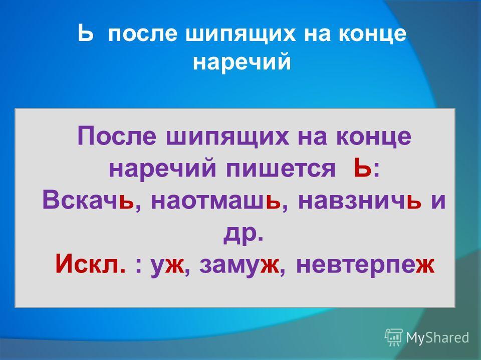Ь после шипящих на конце наречий После шипящих на конце наречий пишется Ь: Вскачь, наотмашь, навзничь и др. Искл. : уж, замуж, невтерпеж