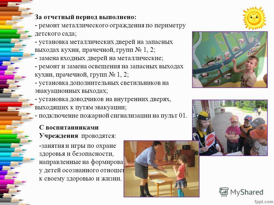 За отчетный период выполнено: - ремонт металлического ограждения по периметру детского сада; - установка металлических дверей на запасных выходах кухни, прачечной, групп 1, 2; - замена входных дверей на металлические; - ремонт и замена освещения на з