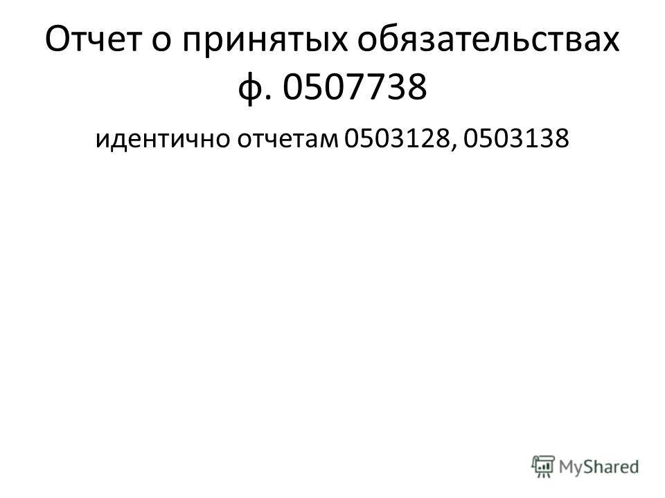 Отчет о принятых обязательствах ф. 0507738 идентично отчетам 0503128, 0503138